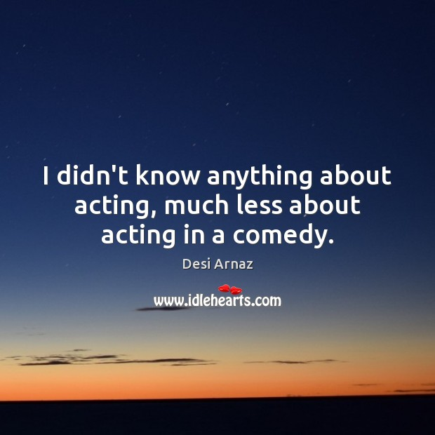 I didn't know anything about acting, much less about acting in a comedy. Desi Arnaz Picture Quote