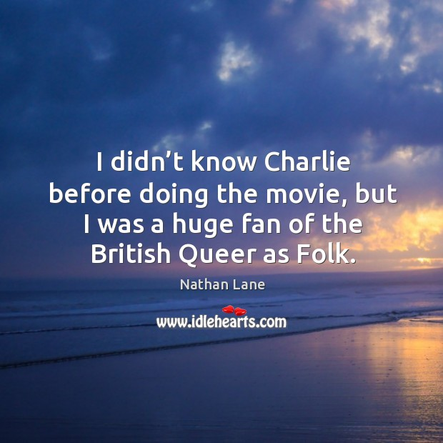 I didn't know charlie before doing the movie, but I was a huge fan of the british queer as folk. Nathan Lane Picture Quote