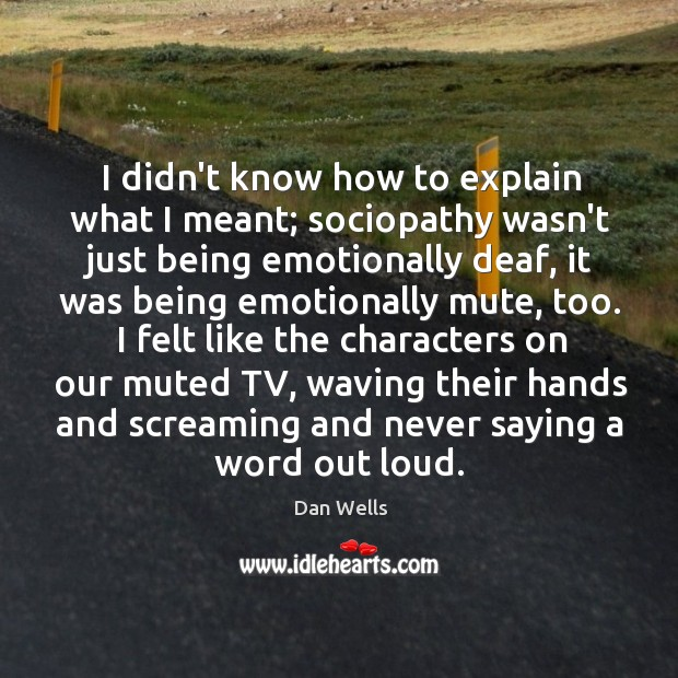 I didn't know how to explain what I meant; sociopathy wasn't just Dan Wells Picture Quote