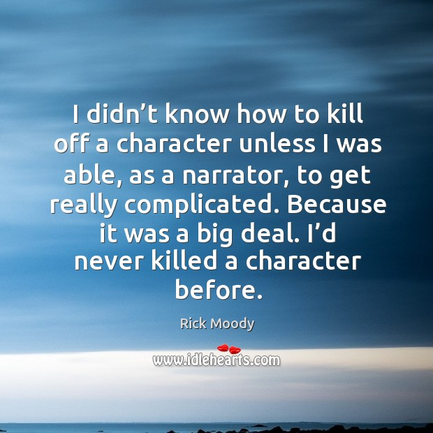 I didn't know how to kill off a character unless I was able, as a narrator, to get really complicated. Rick Moody Picture Quote