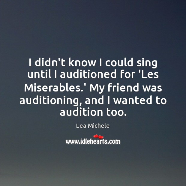 I didn't know I could sing until I auditioned for 'Les Miserables. Lea Michele Picture Quote