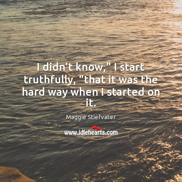 "I didn't know,"" I start truthfully, ""that it was the hard way when I started on it. Image"