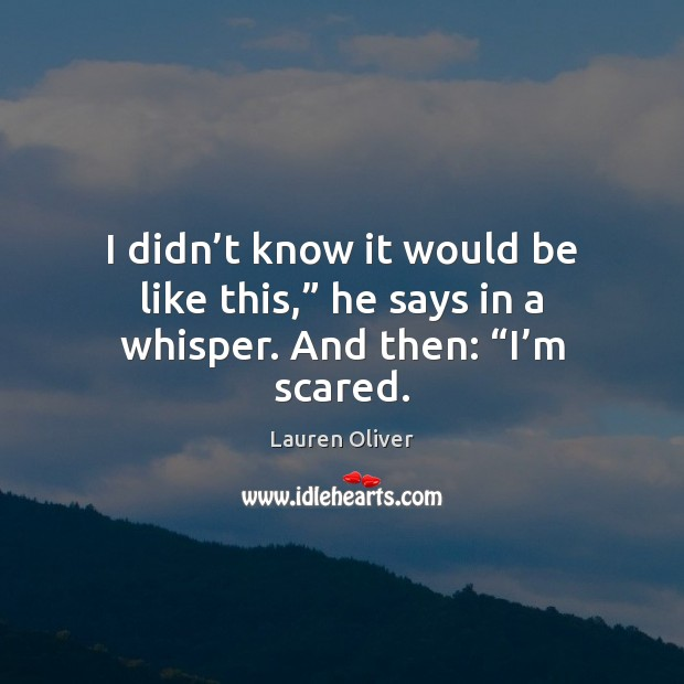 """I didn't know it would be like this,"""" he says in a whisper. And then: """"I'm scared. Lauren Oliver Picture Quote"""
