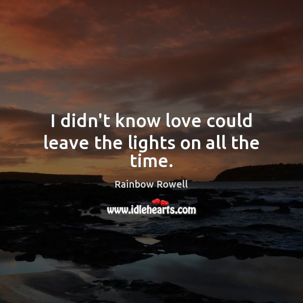 I didn't know love could leave the lights on all the time. Rainbow Rowell Picture Quote