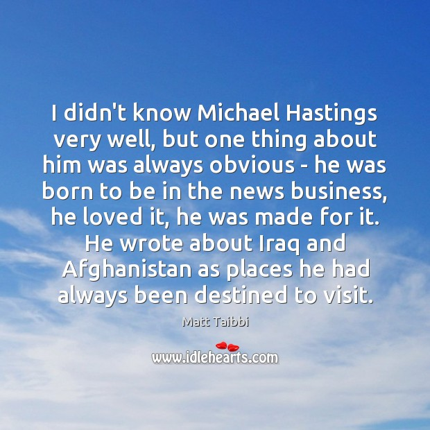 Image, I didn't know Michael Hastings very well, but one thing about him