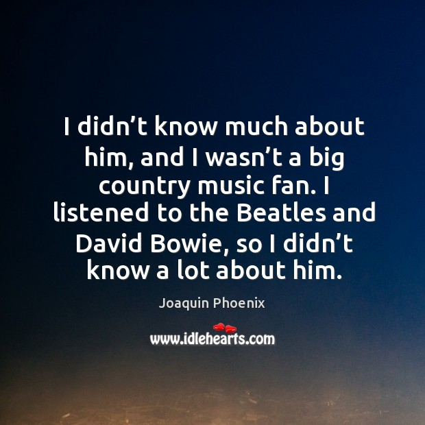 I didn't know much about him, and I wasn't a big country music fan. Image