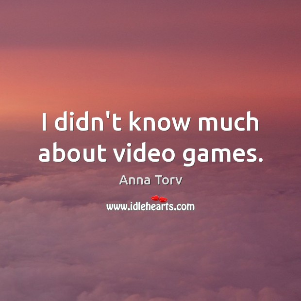 Image, I didn't know much about video games.