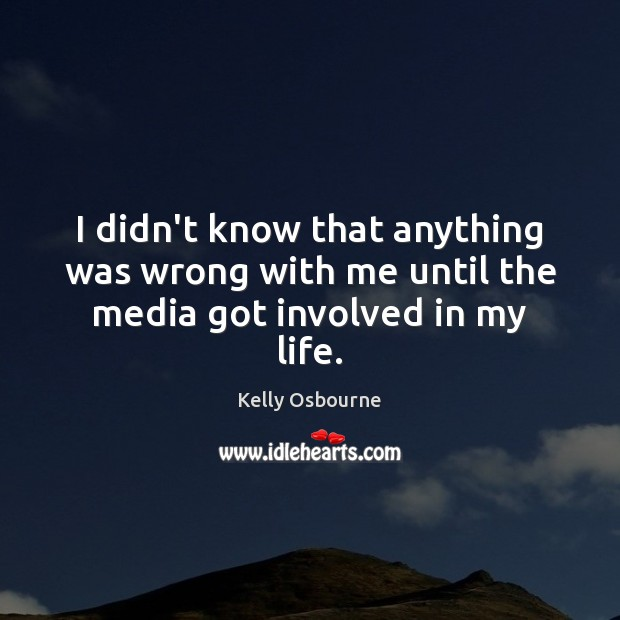 I didn't know that anything was wrong with me until the media got involved in my life. Image