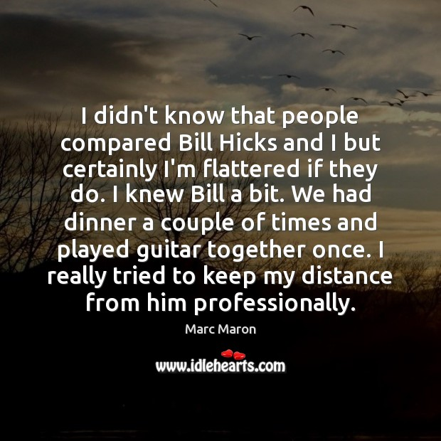 I didn't know that people compared Bill Hicks and I but certainly Marc Maron Picture Quote