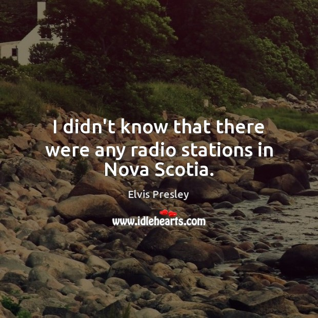 I didn't know that there were any radio stations in Nova Scotia. Elvis Presley Picture Quote