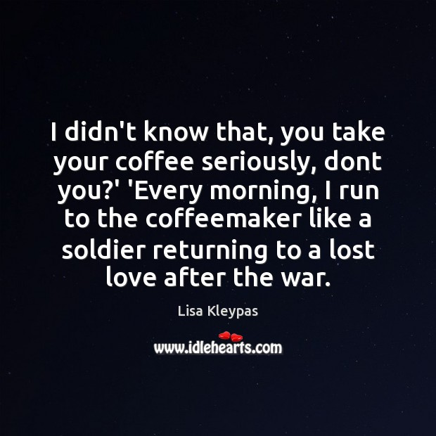 I didn't know that, you take your coffee seriously, dont you?' Lost Love Quotes Image