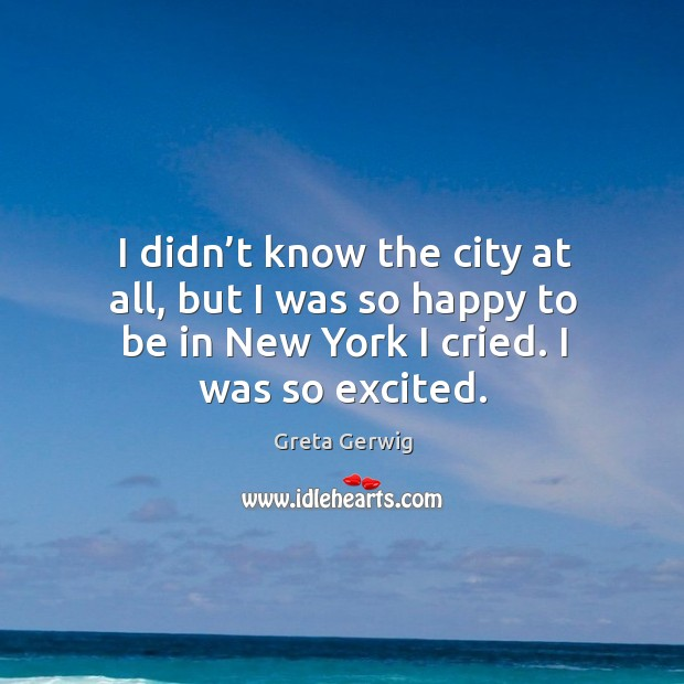 I didn't know the city at all, but I was so happy to be in new york I cried. I was so excited. Image