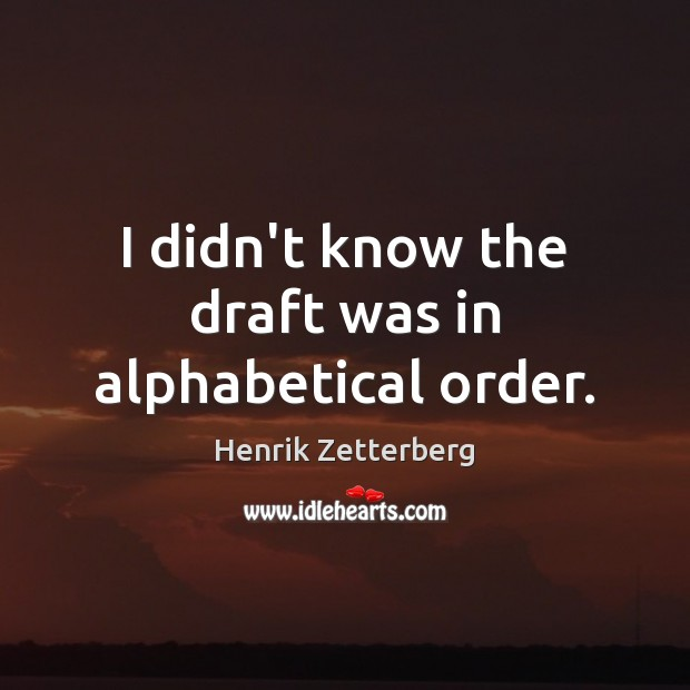 Image, I didn't know the draft was in alphabetical order.