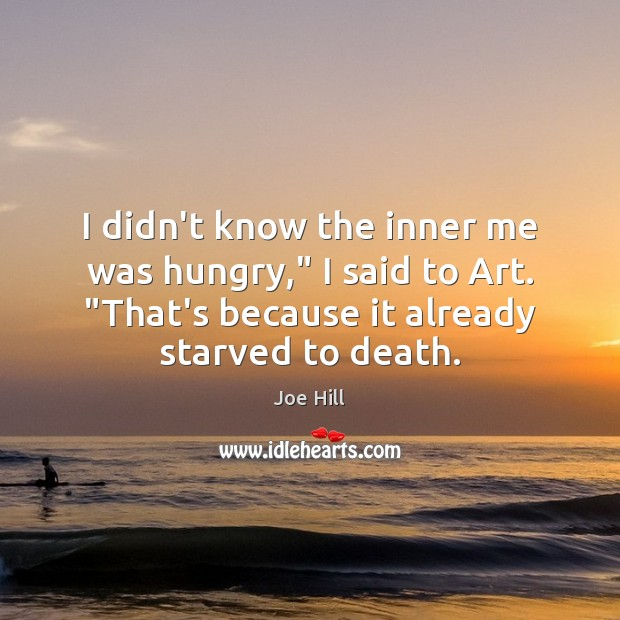 """I didn't know the inner me was hungry,"""" I said to Art. """" Joe Hill Picture Quote"""
