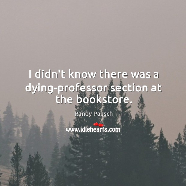 I didn't know there was a dying-professor section at the bookstore. Randy Pausch Picture Quote