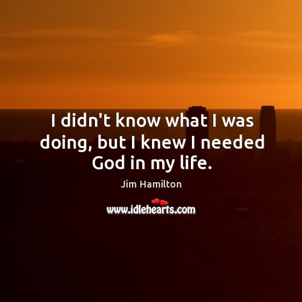I didn't know what I was doing, but I knew I needed God in my life. Jim Hamilton Picture Quote