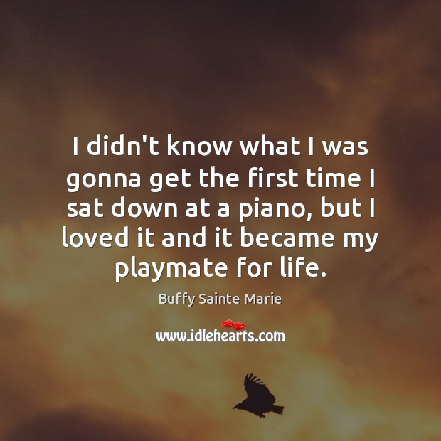 Buffy Sainte Marie Picture Quote image saying: I didn't know what I was gonna get the first time I