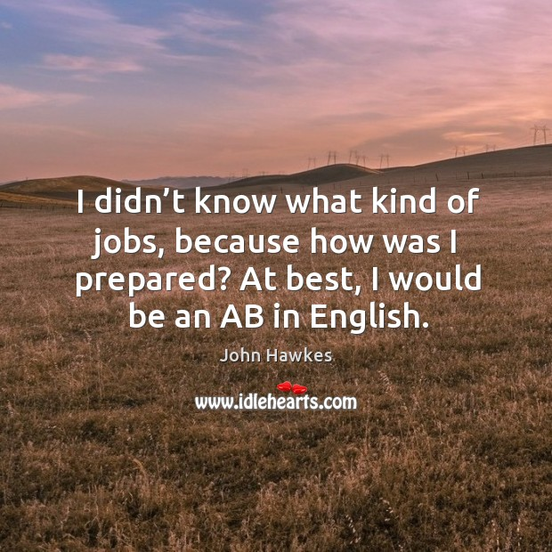 I didn't know what kind of jobs, because how was I prepared? at best, I would be an ab in english. John Hawkes Picture Quote
