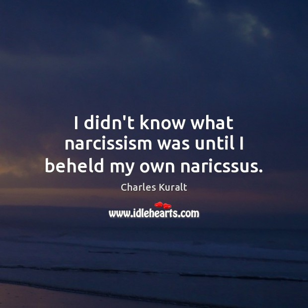 I didn't know what narcissism was until I beheld my own naricssus. Charles Kuralt Picture Quote