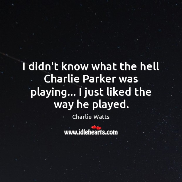 I didn't know what the hell Charlie Parker was playing… I just liked the way he played. Charlie Watts Picture Quote
