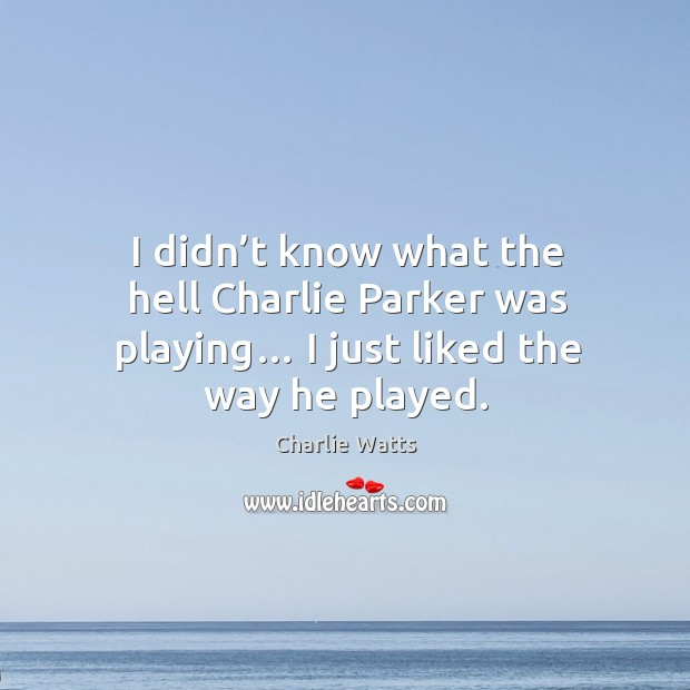 I didn't know what the hell charlie parker was playing… I just liked the way he played. Image