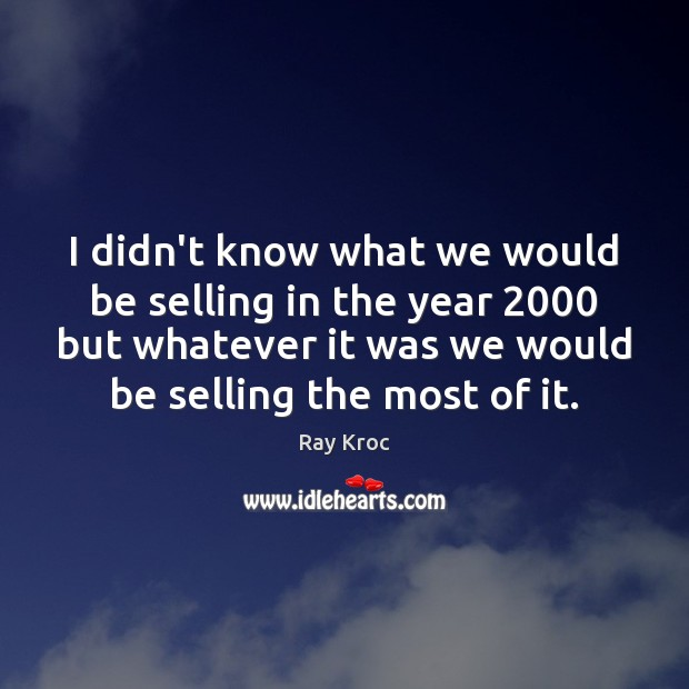 I didn't know what we would be selling in the year 2000 but Ray Kroc Picture Quote