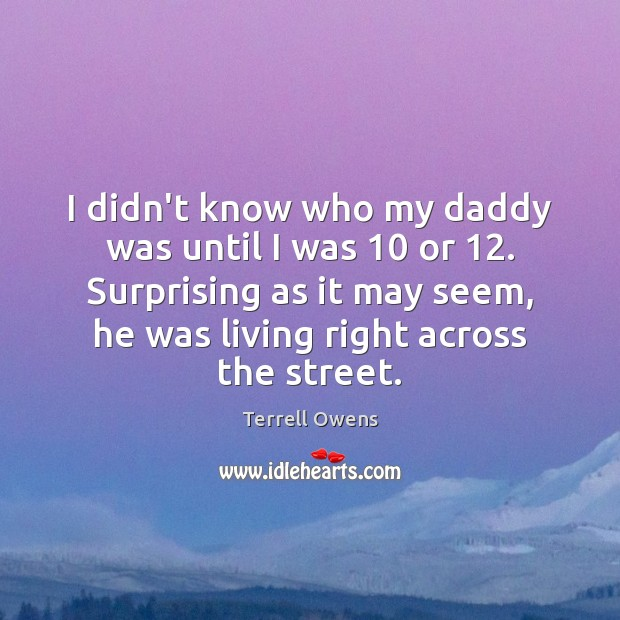 I didn't know who my daddy was until I was 10 or 12. Surprising Terrell Owens Picture Quote