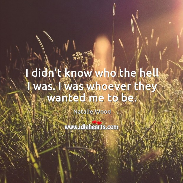 I didn't know who the hell I was. I was whoever they wanted me to be. Natalie Wood Picture Quote