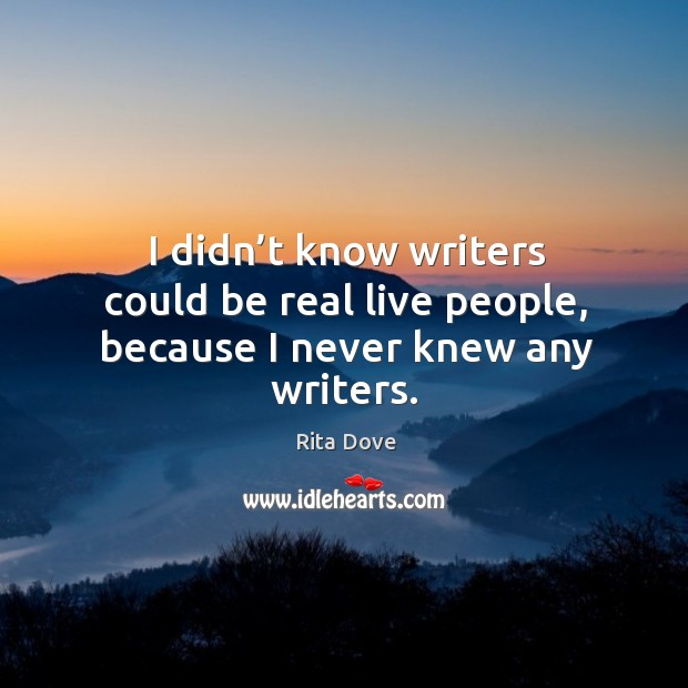 I didn't know writers could be real live people, because I never knew any writers. Rita Dove Picture Quote