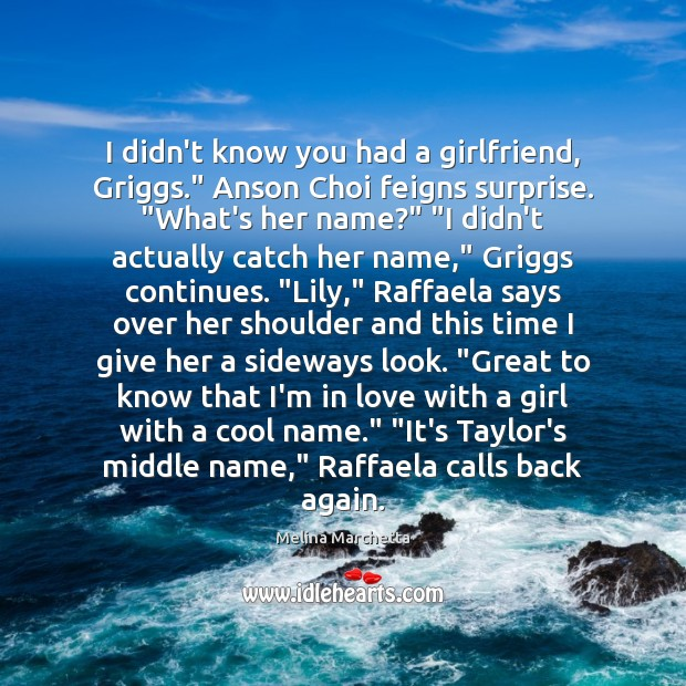 """I didn't know you had a girlfriend, Griggs."""" Anson Choi feigns surprise. """" Melina Marchetta Picture Quote"""