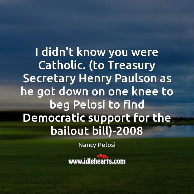 I didn't know you were Catholic. (to Treasury Secretary Henry Paulson as Image