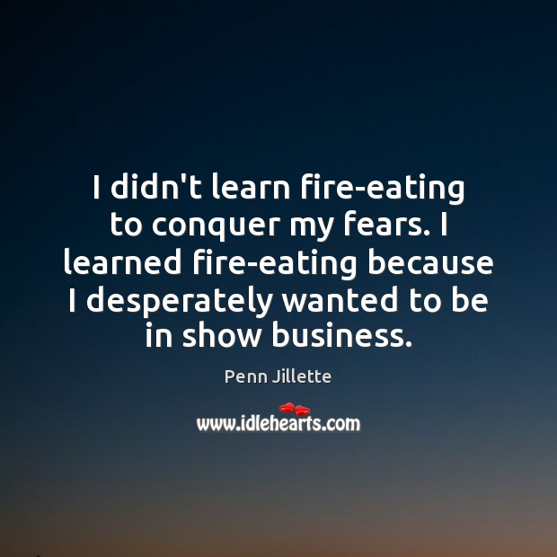 Image, I didn't learn fire-eating to conquer my fears. I learned fire-eating because