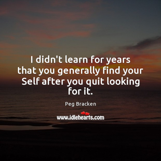 I didn't learn for years that you generally find your Self after you quit looking for it. Image