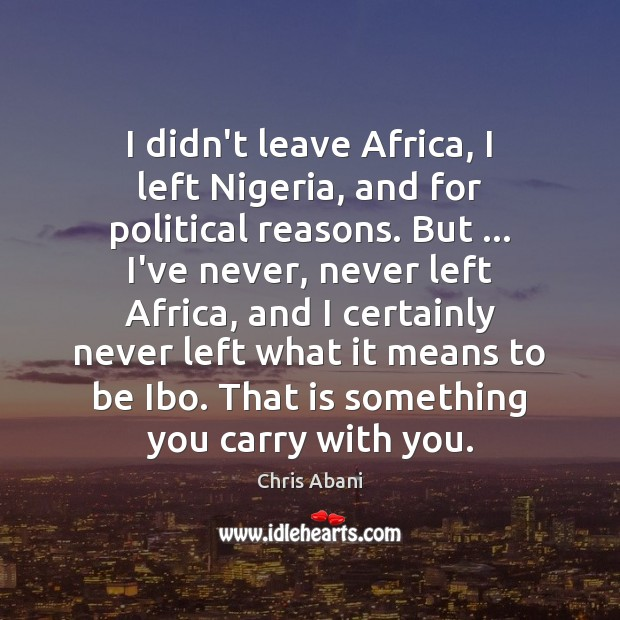 Image, I didn't leave Africa, I left Nigeria, and for political reasons. But …