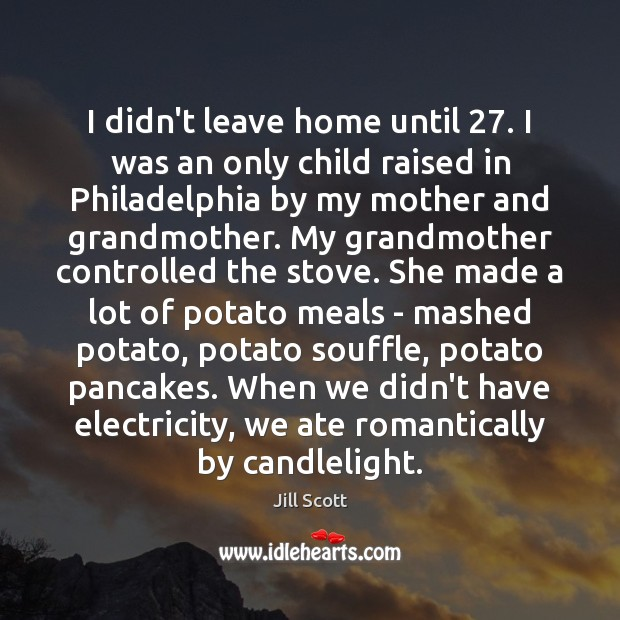 I didn't leave home until 27. I was an only child raised in Image