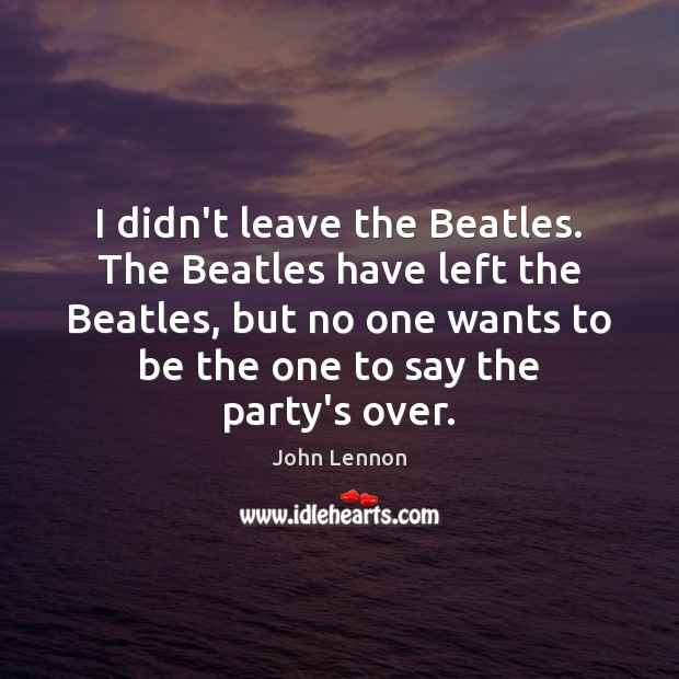 Image, I didn't leave the Beatles. The Beatles have left the Beatles, but