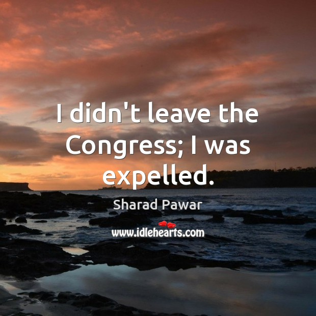 I didn't leave the Congress; I was expelled. Sharad Pawar Picture Quote