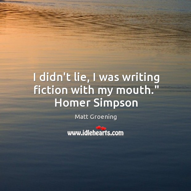 """Image, I didn't lie, I was writing fiction with my mouth."""" Homer Simpson"""
