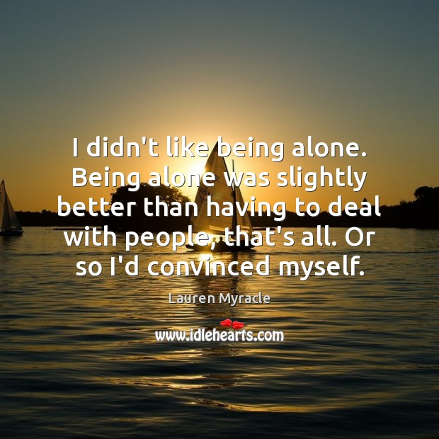 I didn't like being alone. Being alone was slightly better than having Lauren Myracle Picture Quote