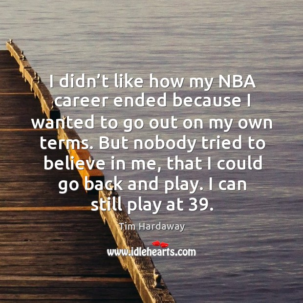 I didn't like how my nba career ended because I wanted to go out on my own terms. Image