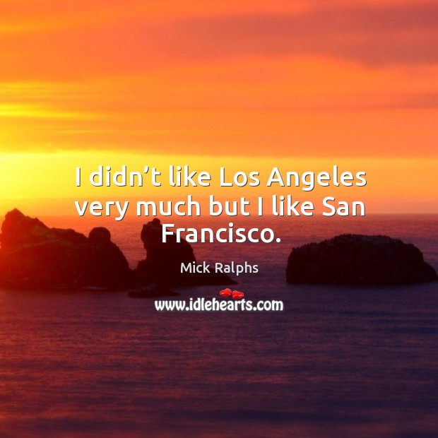 I didn't like los angeles very much but I like san francisco. Image