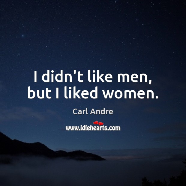 I didn't like men, but I liked women. Carl Andre Picture Quote
