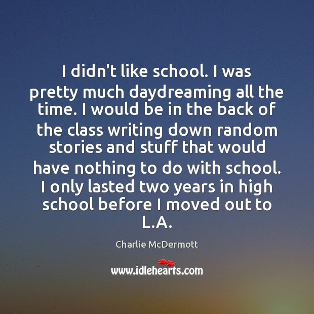 I didn't like school. I was pretty much daydreaming all the time. Image