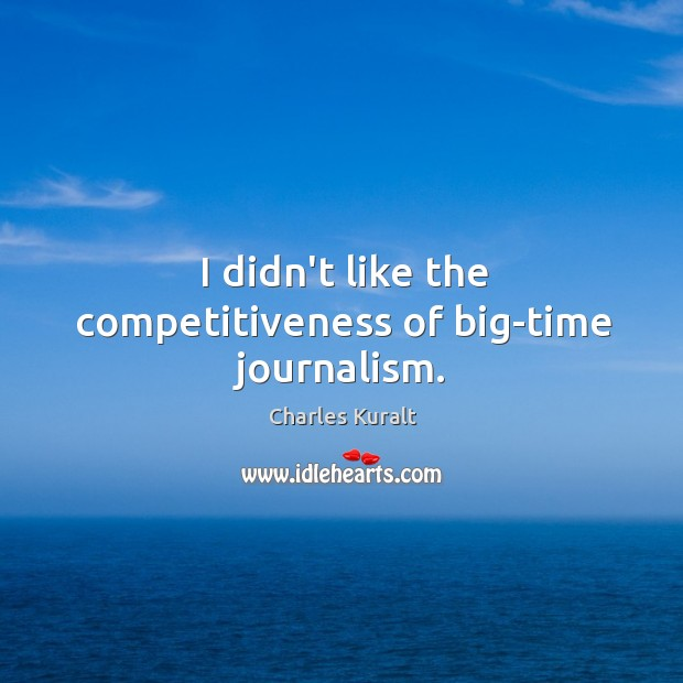 I didn't like the competitiveness of big-time journalism. Charles Kuralt Picture Quote