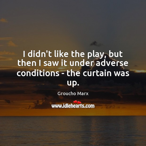 I didn't like the play, but then I saw it under adverse conditions – the curtain was up. Groucho Marx Picture Quote