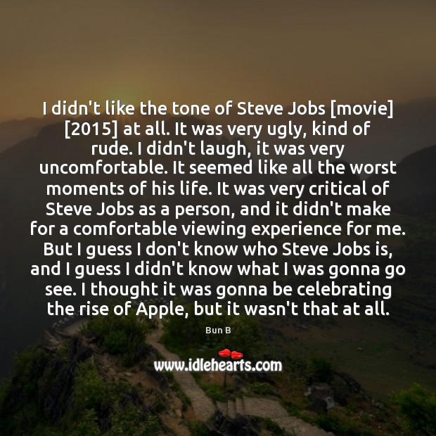 I didn't like the tone of Steve Jobs [movie] [2015] at all. It Bun B Picture Quote