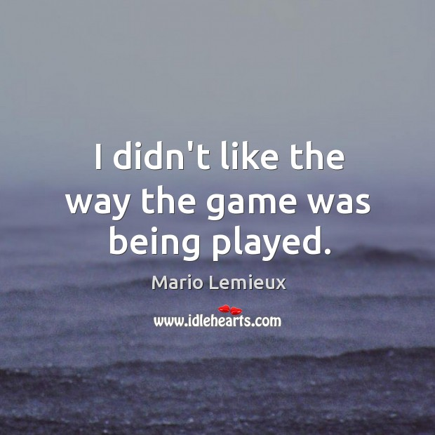 I didn't like the way the game was being played. Mario Lemieux Picture Quote