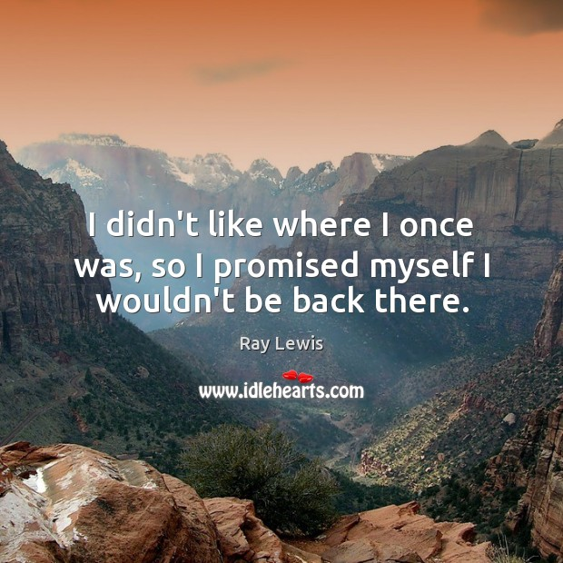 I didn't like where I once was, so I promised myself I wouldn't be back there. Ray Lewis Picture Quote