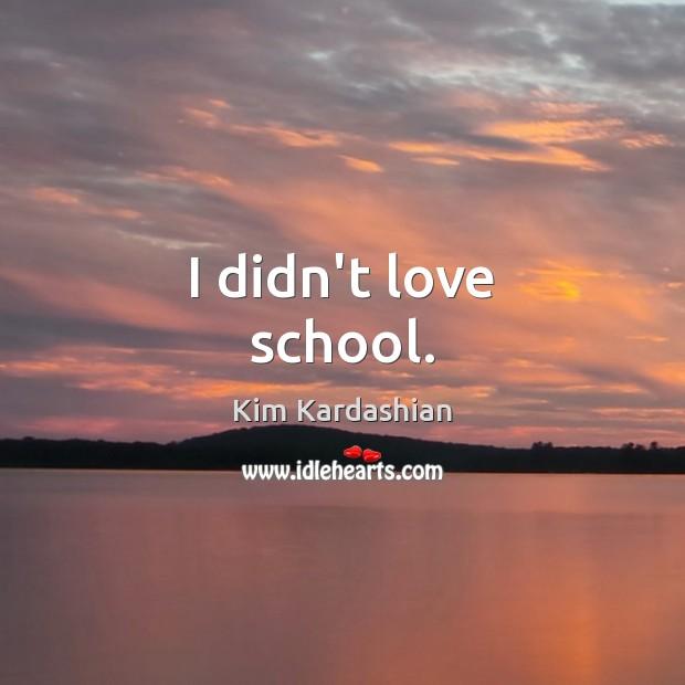Image, I didn't love school.
