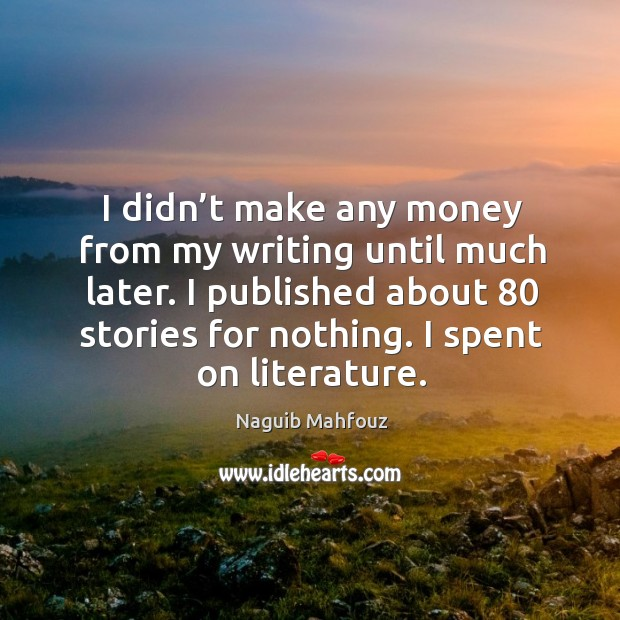 I didn't make any money from my writing until much later. I published about 80 stories for nothing. I spent on literature. Naguib Mahfouz Picture Quote